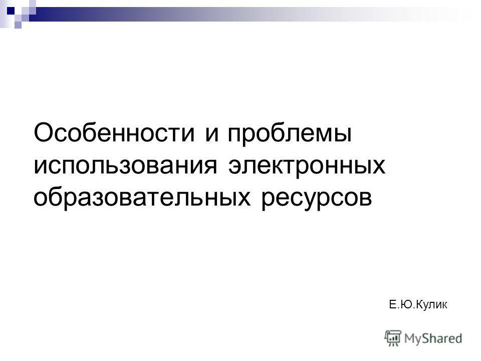 Особенности и проблемы использования электронных образовательных ресурсов Е.Ю.Кулик