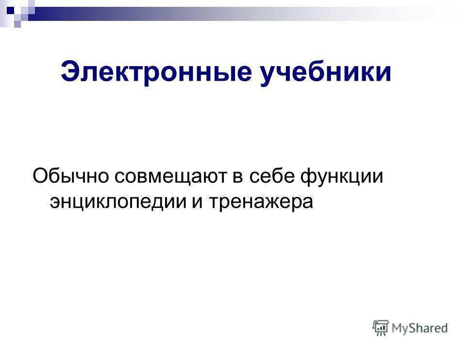 Электронные учебники Обычно совмещают в себе функции энциклопедии и тренажера