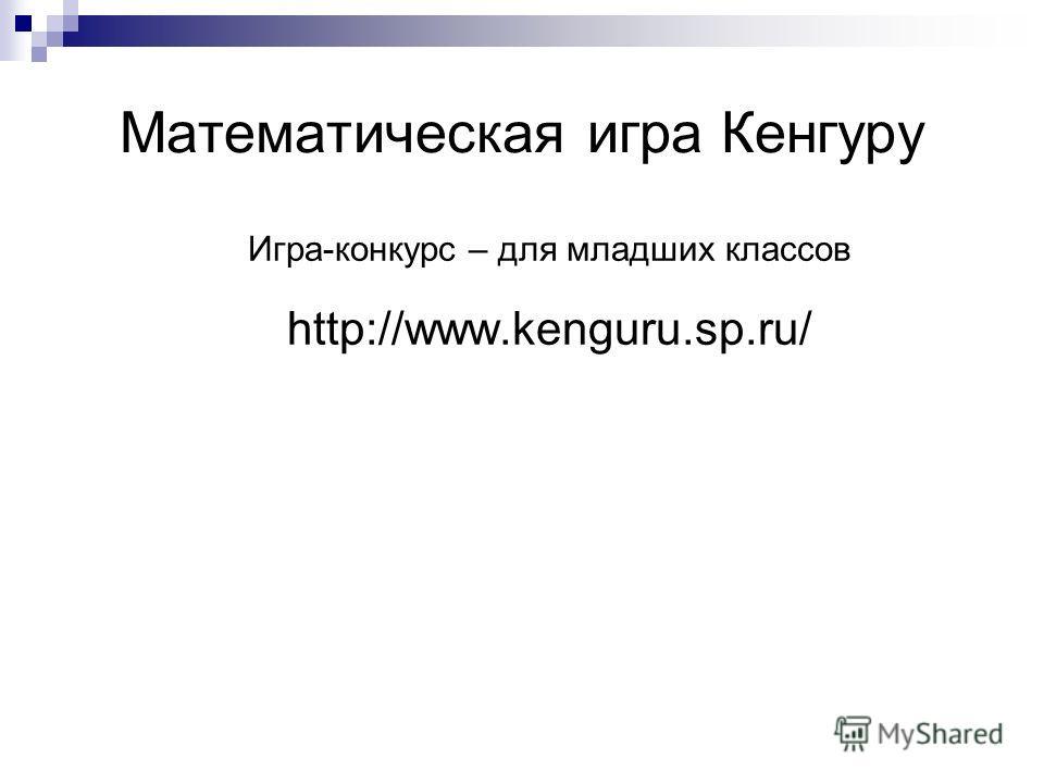 Математическая игра Кенгуру Игра-конкурс – для младших классов http://www.kenguru.sp.ru/