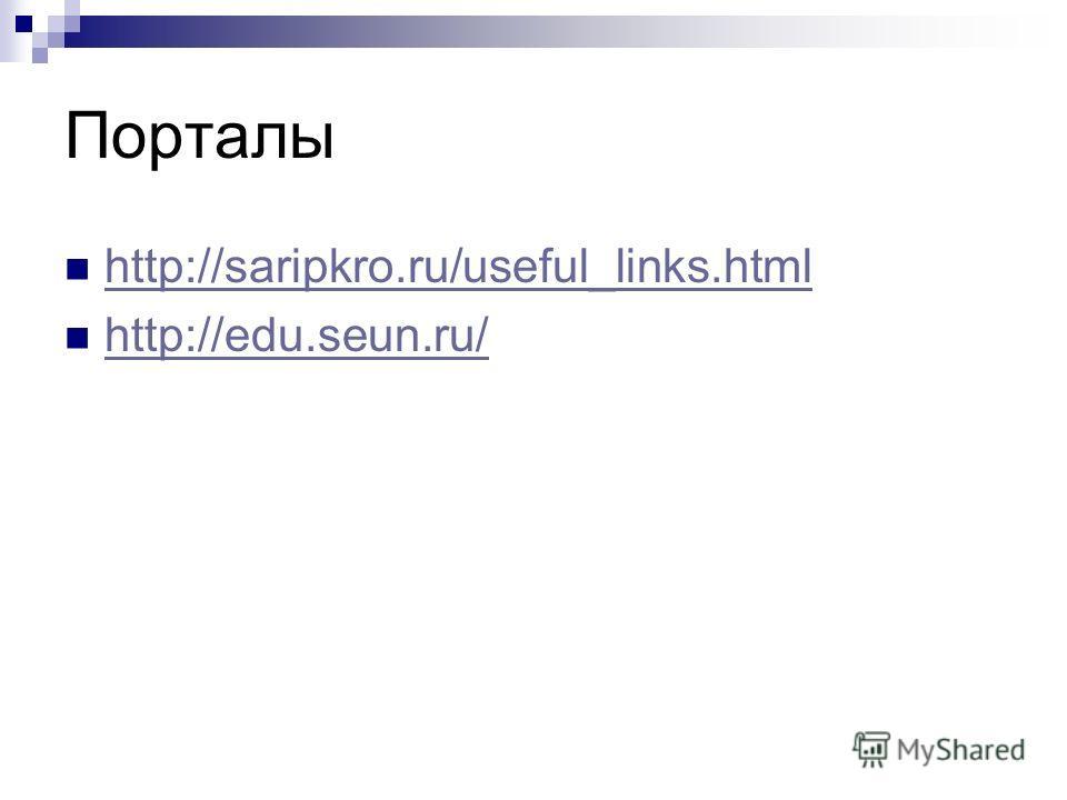 Порталы http://saripkro.ru/useful_links.html http://edu.seun.ru/