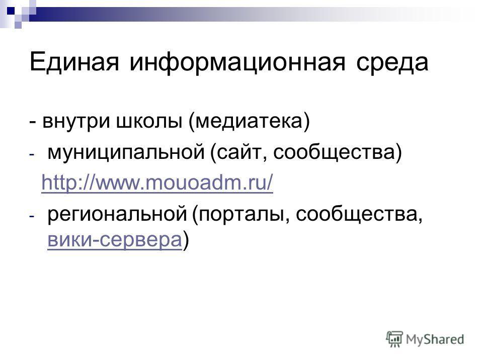 Единая информационная среда - внутри школы (медиатека) - муниципальной (сайт, сообщества) http://www.mouoadm.ru/ - региональной (порталы, сообщества, вики-сервера) вики-сервера
