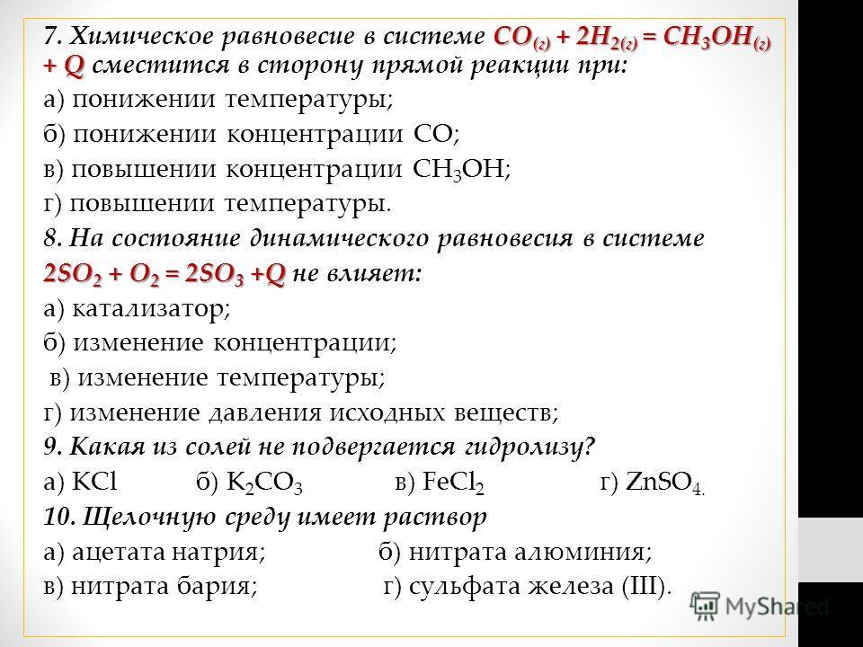 СО (г) + 2Н 2(г) = СН 3 ОН (г) + Q 7. Химическое равновесие в системе СО (г) + 2Н 2(г) = СН 3 ОН (г) + Q сместится в сторону прямой реакции при: а) понижении температуры; б) понижении концентрации СО; в) повышении концентрации СН 3 ОН; г) повышении т