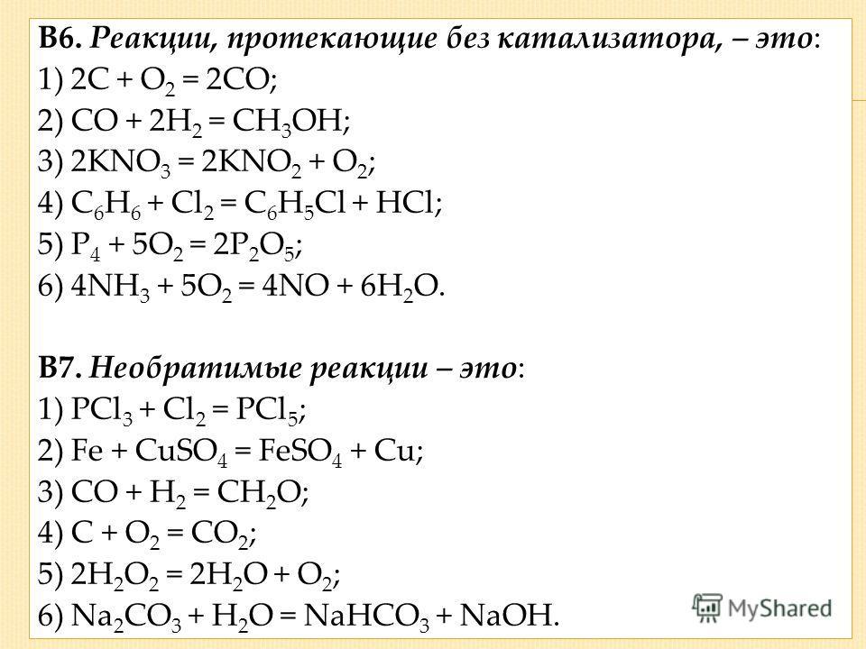 В6. Реакции, протекающие без катализатора, – это: 1) 2С + О 2 = 2СО; 2) СО + 2Н 2 = СН 3 ОН; 3) 2KNO 3 = 2KNO 2 + O 2 ; 4) C 6 H 6 + Cl 2 = C 6 H 5 Cl + HCl; 5) Р 4 + 5О 2 = 2Р 2 О 5 ; 6) 4NH 3 + 5O 2 = 4NO + 6H 2 O. В7. Необратимые реакции – это: 1)