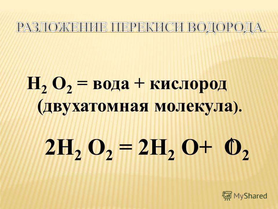 Н 2 O 2 = вода + кислород (двухатомная молекула ). 2Н 2 O 2 = 2Н 2 O+ O 2