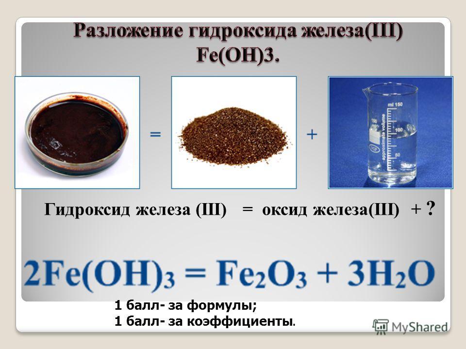 Гидроксид железа (III) = оксид железа(III) + ? 1 балл- за формулы; 1 балл- за коэффициенты.