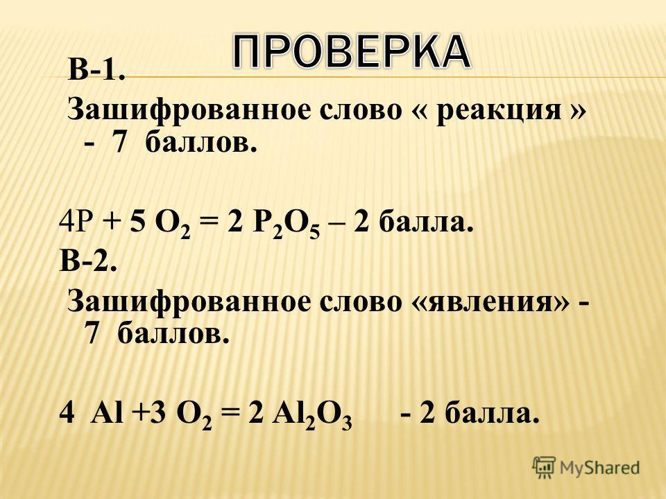 В-1. Зашифрованное слово « реакция » - 7 баллов. 4Р + 5 O 2 = 2 Р 2 O 5 – 2 балла. В-2. Зашифрованное слово «явления» - 7 баллов. 4 Al +3 О 2 = 2 Al 2 О 3 - 2 балла.