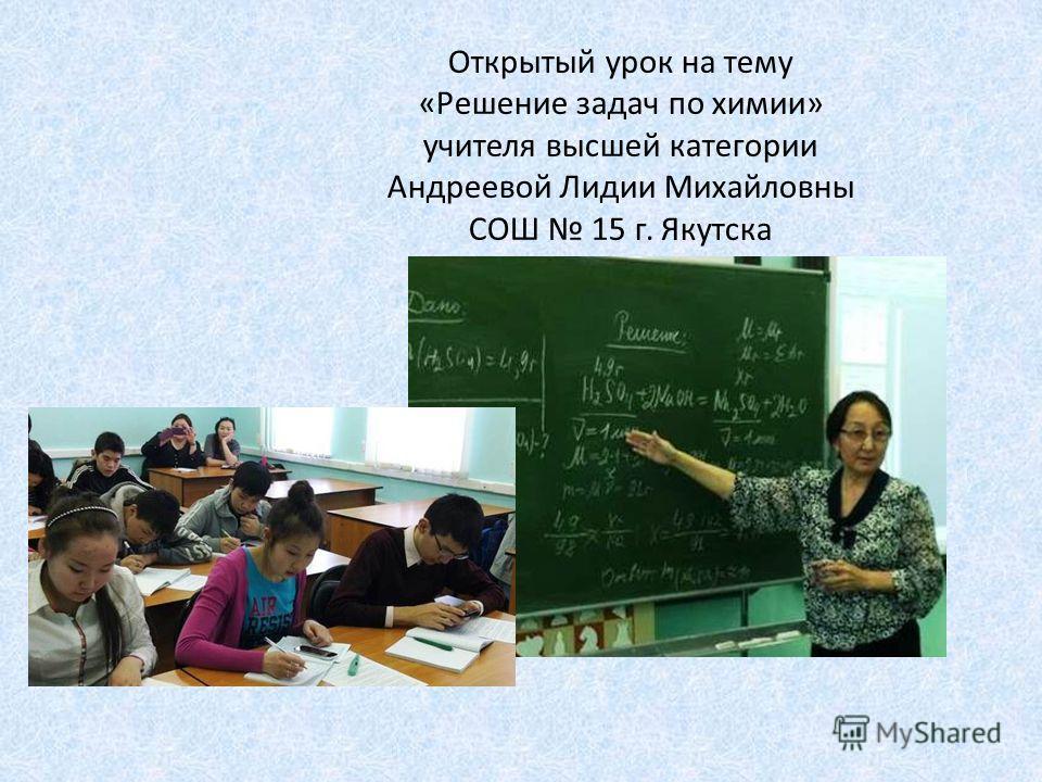 Открытый урок на тему «Решение задач по химии» учителя высшей категории Андреевой Лидии Михайловны СОШ 15 г. Якутска