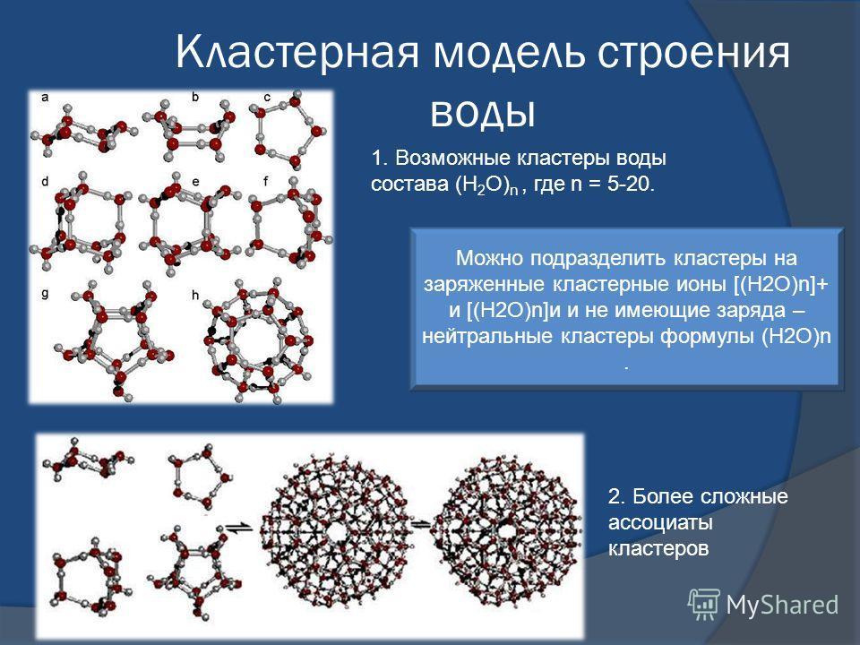 Кластерная модель строения воды 2. Более сложные ассоциаты кластеров 1. Возможные кластеры воды состава (Н 2 О) n, где n = 5-20. Можно подразделить кластеры на заряженные кластерные ионы [(Н2О)n]+ и [(Н2О)n]и и не имеющие заряда – нейтральные кластер