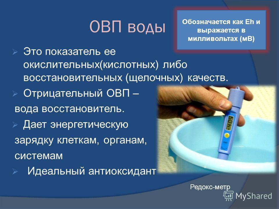 ОВП воды Это показатель ее окислительных(кислотных) либо восстановительных (щелочных) качеств. Отрицательный ОВП – вода восстановитель. Дает энергетическую зарядку клеткам, органам, системам Идеальный антиоксидант Редокс-метр Обозначается как Eh и вы