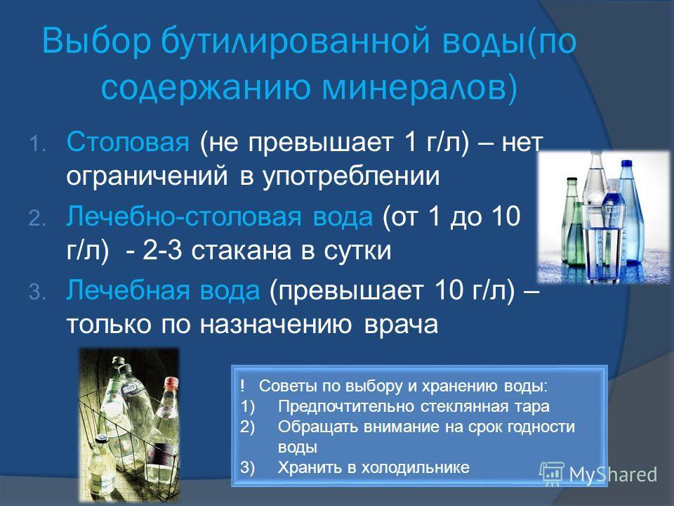 Выбор бутилированной воды(по содержанию минералов) 1. Столовая (не превышает 1 г/л) – нет ограничений в употреблении 2. Лечебно-столовая вода (от 1 до 10 г/л) - 2-3 стакана в сутки 3. Лечебная вода (превышает 10 г/л) – только по назначению врача ! Со