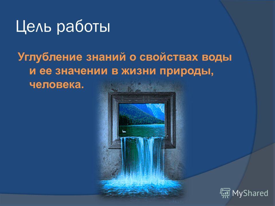 Цель работы Углубление знаний о свойствах воды и ее значении в жизни природы, человека.