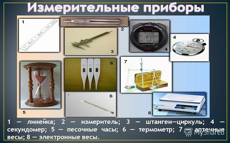 1 линейка; 2 измеритель; 3 штангенциркуль; 4 секундомер; 5 песочные часы; 6 термометр; 7 аптечные весы; 8 электронные весы.