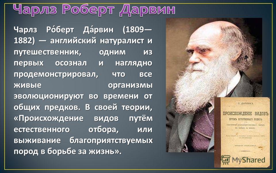 Чарлз Роберт Дарвин (1809 1882) английский натуралист и путешественник, одним из первых осознал и наглядно продемонстрировал, что все живые организмы эволюционируют во времени от общих предков. В своей теории, « Происхождение видов путём естественног