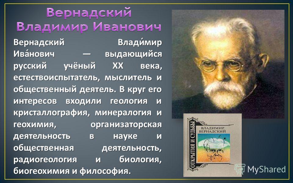 Вернадский Владимир Иванович выдающийся русский учёный XX века, естествоиспытатель, мыслитель и общественный деятель. В круг его интересов входили геология и кристаллография, минералогия и геохимия, организаторская деятельность в науке и общественная
