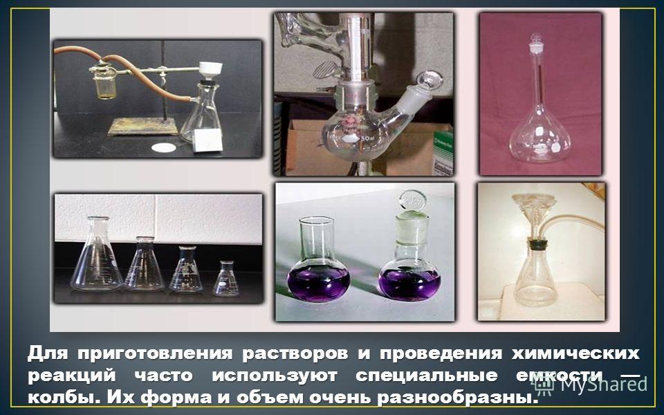 Для приготовления растворов и проведения химических реакций часто используют специальные емкости колбы. Их форма и объем очень разнообразны.