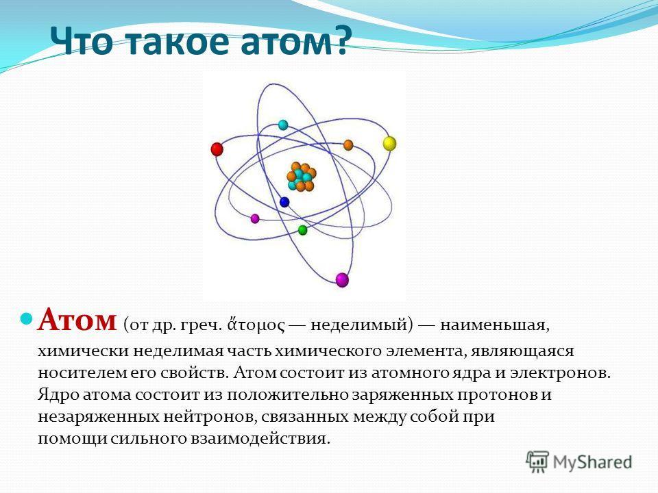 Что такое атом? Атом (от др. греч. τομος неделимый) наименьшая, химически неделимая часть химического элемента, являющаяся носителем его свойств. Атом состоит из атомного ядра и электронов. Ядро атома состоит из положительно заряженных протонов и нез