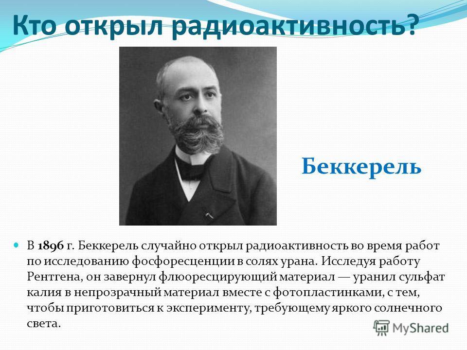 Кто открыл радиоактивность? В 1896 г. Беккерель случайно открыл радиоактивность во время работ по исследованию фосфоресценции в солях урана. Исследуя работу Рентгена, он завернул флюоресцирующий материал уранил сульфат калия в непрозрачный материал в