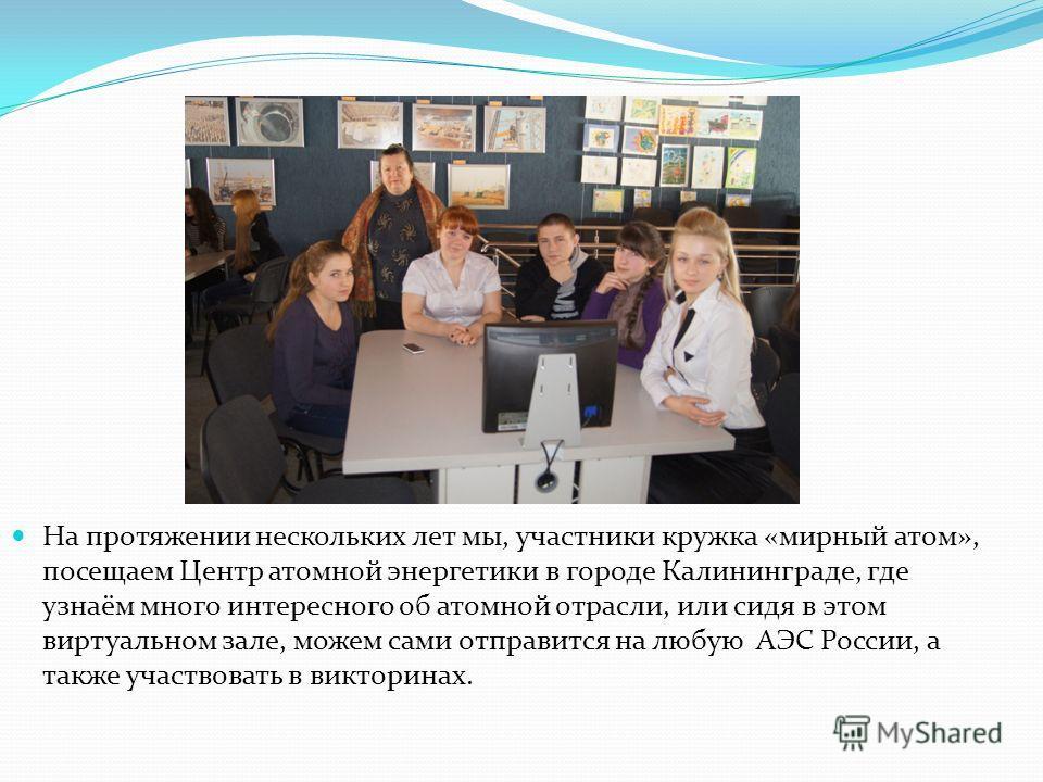 На протяжении нескольких лет мы, участники кружка «мирный атом», посещаем Центр атомной энергетики в городе Калининграде, где узнаём много интересного об атомной отрасли, или сидя в этом виртуальном зале, можем сами отправится на любую АЭС России, а