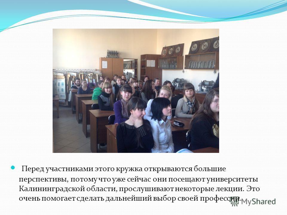 Перед участниками этого кружка открываются большие перспективы, потому что уже сейчас они посещают университеты Калининградской области, прослушивают некоторые лекции. Это очень помогает сделать дальнейший выбор своей профессии.