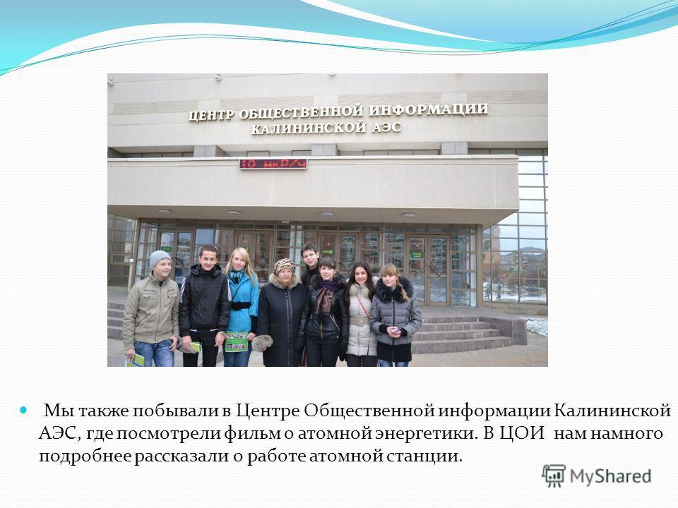Мы также побывали в Центре Общественной информации Калининской АЭС, где посмотрели фильм о атомной энергетики. В ЦОИ нам намного подробнее рассказали о работе атомной станции.