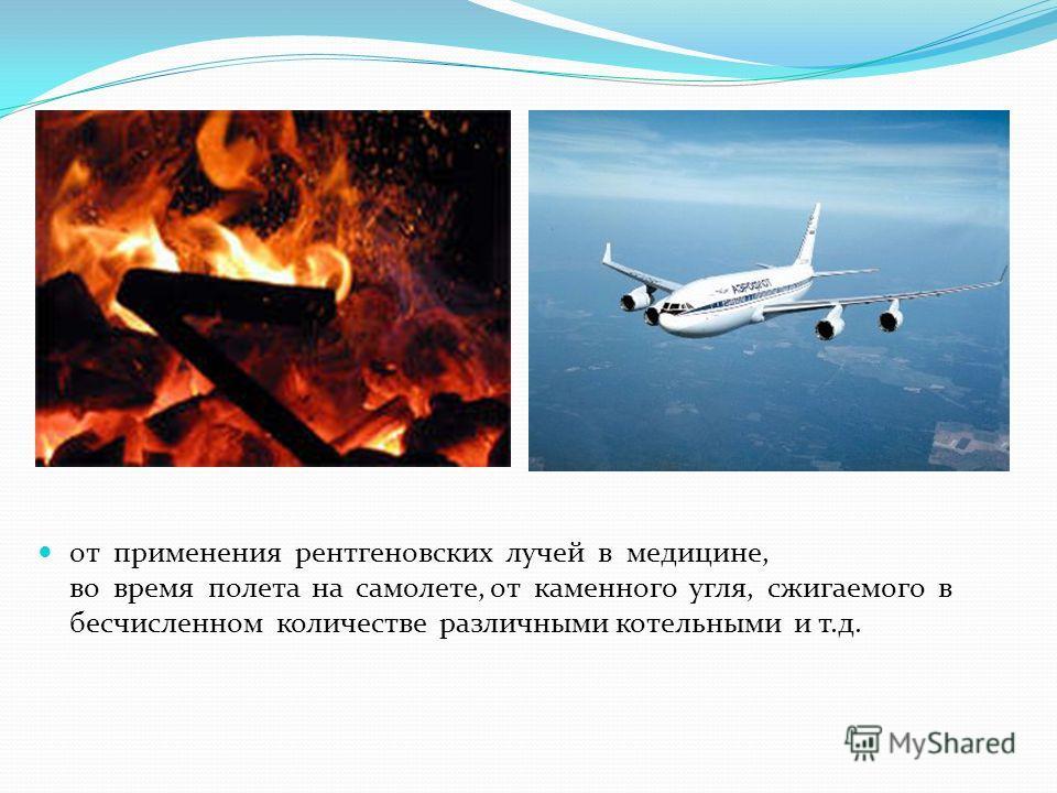 от применения рентгеновских лучей в медицине, во время полета на самолете, от каменного угля, сжигаемого в бесчисленном количестве различными котельными и т.д.