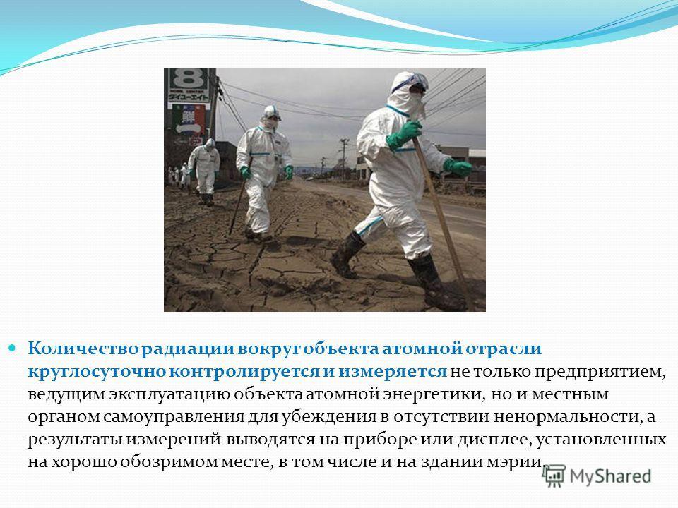 Количество радиации вокруг объекта атомной отрасли круглосуточно контролируется и измеряется не только предприятием, ведущим эксплуатацию объекта атомной энергетики, но и местным органом самоуправления для убеждения в отсутствии ненормальности, а рез
