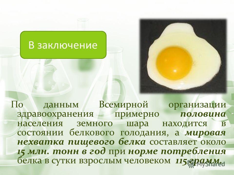 По данным Всемирной организации здравоохранения примерно половина населения земного шара находится в состоянии белкового голодания, а мировая нехватка пищевого белка составляет около 15 млн. тонн в год при норме потребления белка в сутки взрослым чел