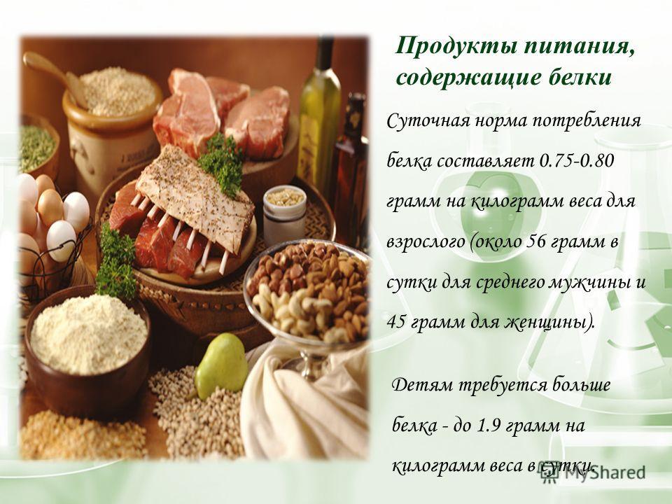 Продукты питания, содержащие белки Суточная норма потребления белка составляет 0.75-0.80 грамм на килограмм веса для взрослого (около 56 грамм в сутки для среднего мужчины и 45 грамм для женщины). Детям требуется больше белка - до 1.9 грамм на килогр