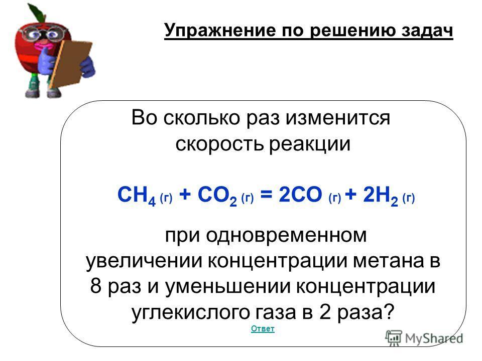 Упражнение по решению задач Во сколько раз изменится скорость реакции СH 4 (г) + СO 2 (г) = 2СО (г) + 2H 2 (г) при одновременном увеличении концентрации метана в 8 раз и уменьшении концентрации углекислого газа в 2 раза? Ответ