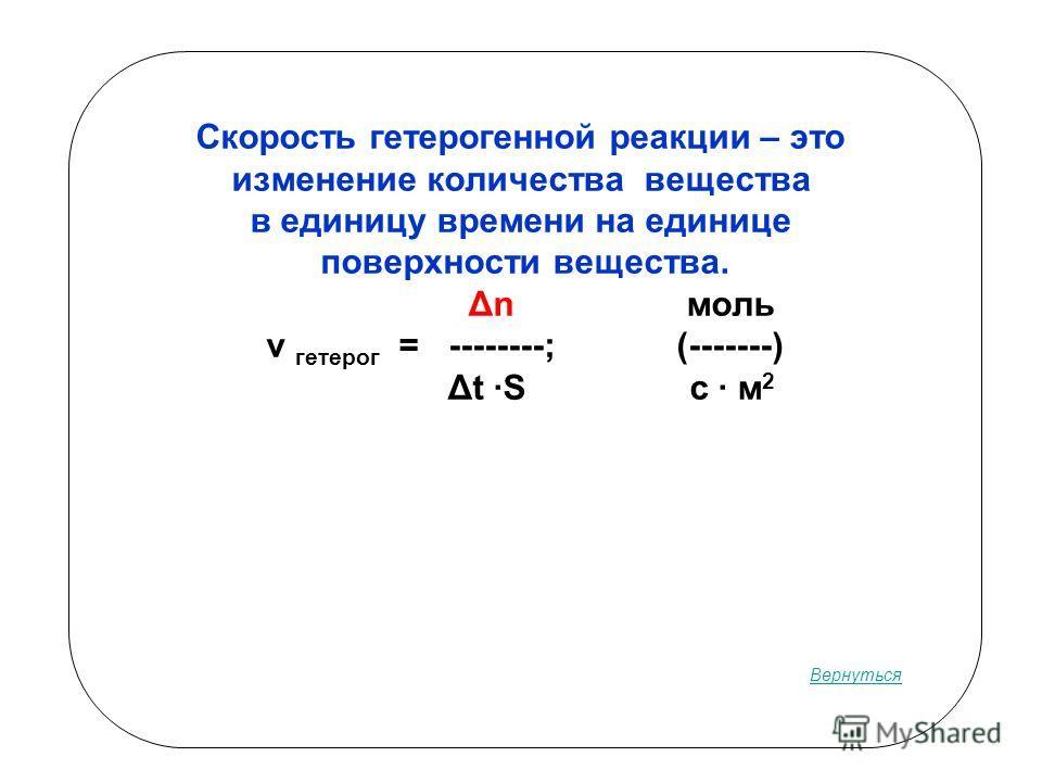 Скорость гетероенной реакции – это изменение количества вещества в единицу времени на единице поверхности вещества. Δn моль v гетеро = --------; (-------) Δt ·S c · м 2 Вернуться