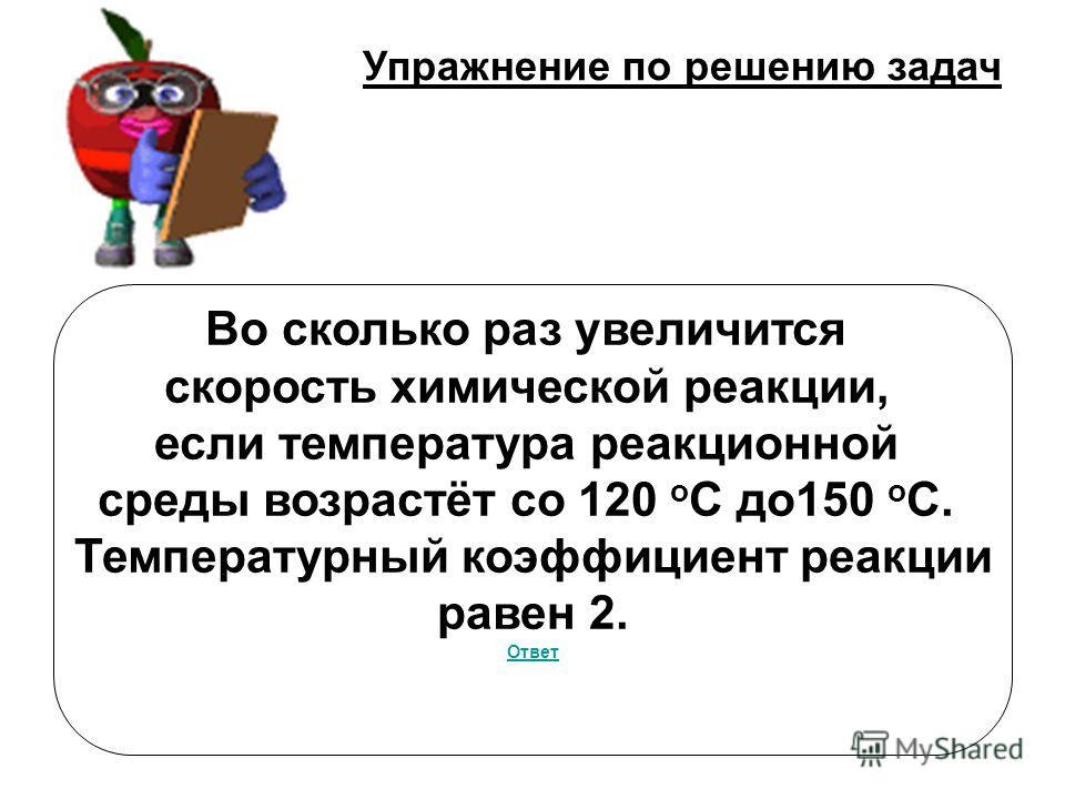 Упражнение по решению задач Во сколько раз увеличится скорость химической реакции, если температура реакционной среды возрастёт со 120 о С до 150 о С. Температурный коэффициент реакции равен 2. Ответ