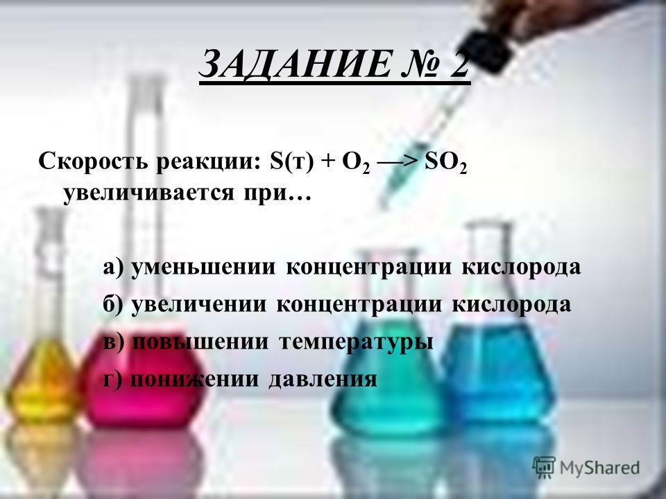 ЗАДАНИЕ 2 Скорость реакции: S(т) + О 2 ––> SO 2 увеличивается при… а) уменьшении концентрации кислорода б) увеличении концентрации кислорода в) повышении температуры г) понижении давления