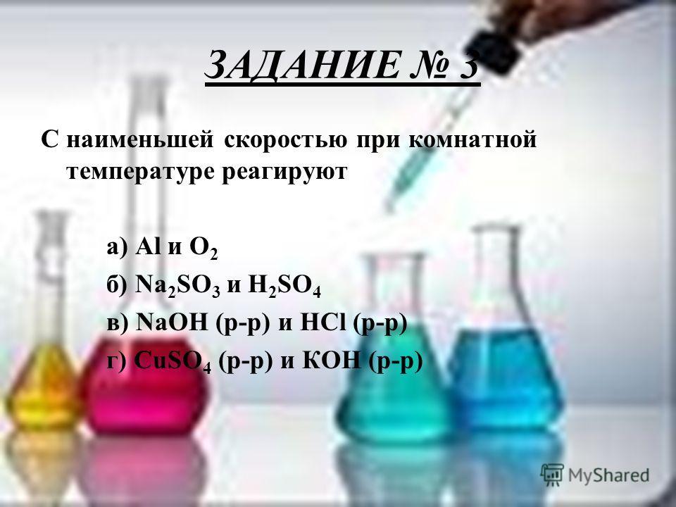 ЗАДАНИЕ 3 С наименьшей скоростью при комнатной температуре реагируют а) Al и О 2 б) Na 2 SO 3 и H 2 SO 4 в) NaOH (р-р) и HCl (р-р) г) CuSO 4 (р-р) и КОН (р-р)
