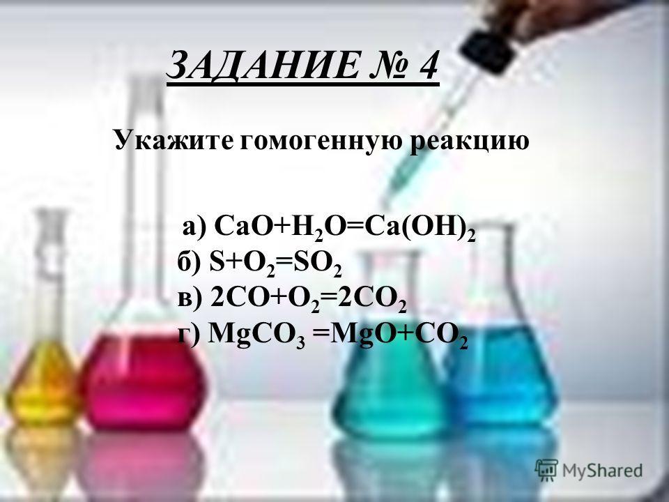 ЗАДАНИЕ 4 Укажите гомогенную реакцию а) CaO+H 2 O=Ca(OH) 2 б) S+O 2 =SO 2 в) 2CO+O 2 =2CO 2 г) MgCO 3 =MgO+CO 2