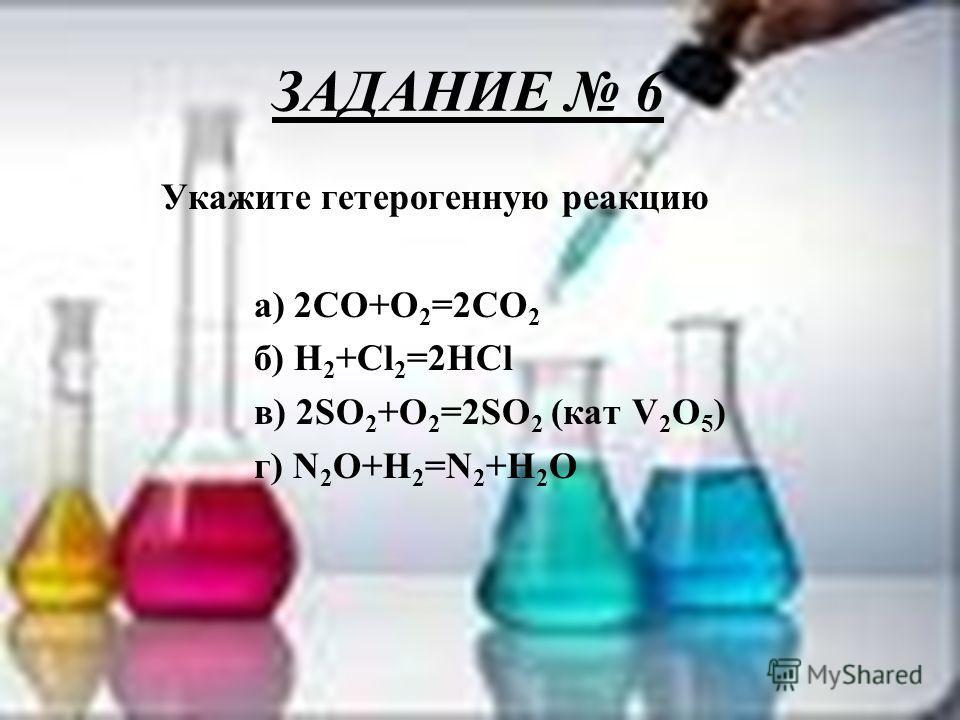 ЗАДАНИЕ 6 Укажите гетерогенную реакцию а) 2CO+O 2 =2CO 2 б) H 2 +Cl 2 =2HCl в) 2SO 2 +O 2 =2SO 2 (кат V 2 O 5 ) г) N 2 O+H 2 =N 2 +H 2 O
