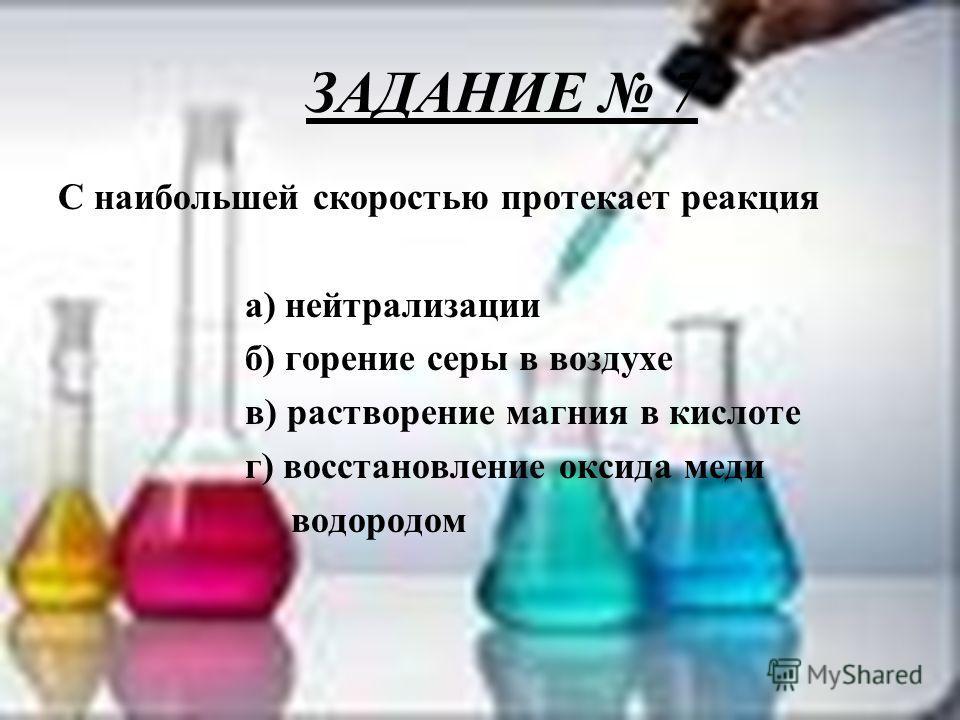ЗАДАНИЕ 7 С наибольшей скоростью протекает реакция а) нейтрализации б) горение серы в воздухе в) растворение магния в кислоте г) восстановление оксида меди водородом