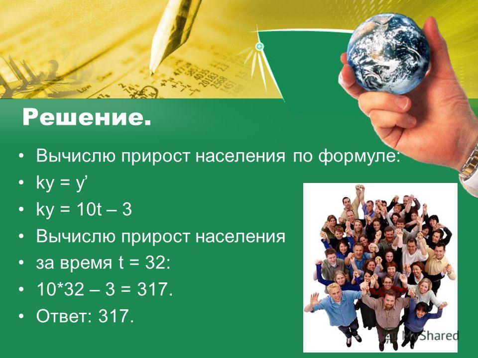 Решение. Вычислю прирост населения по формуле: ky = y ky = 10t – 3 Вычислю прирост населения за время t = 32: 10*32 – 3 = 317. Ответ: 317.