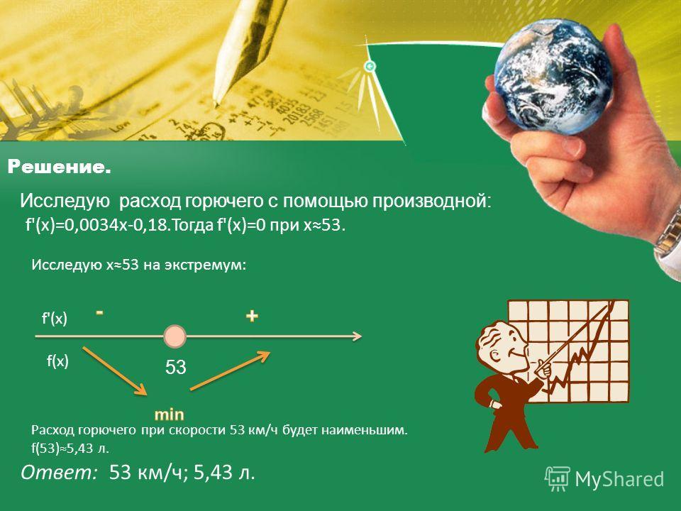 Решение. Исследую расход горючего с помощью производной: f'(х)=0,0034 х-0,18. Тогда f'(х)=0 при х 53. Исследую х 53 на экстремум: 53 f'(х) f(х) Расход горючего при скорости 53 км/ч будет наименьшим. f(53)5,43 л. Ответ: 53 км/ч; 5,43 л.