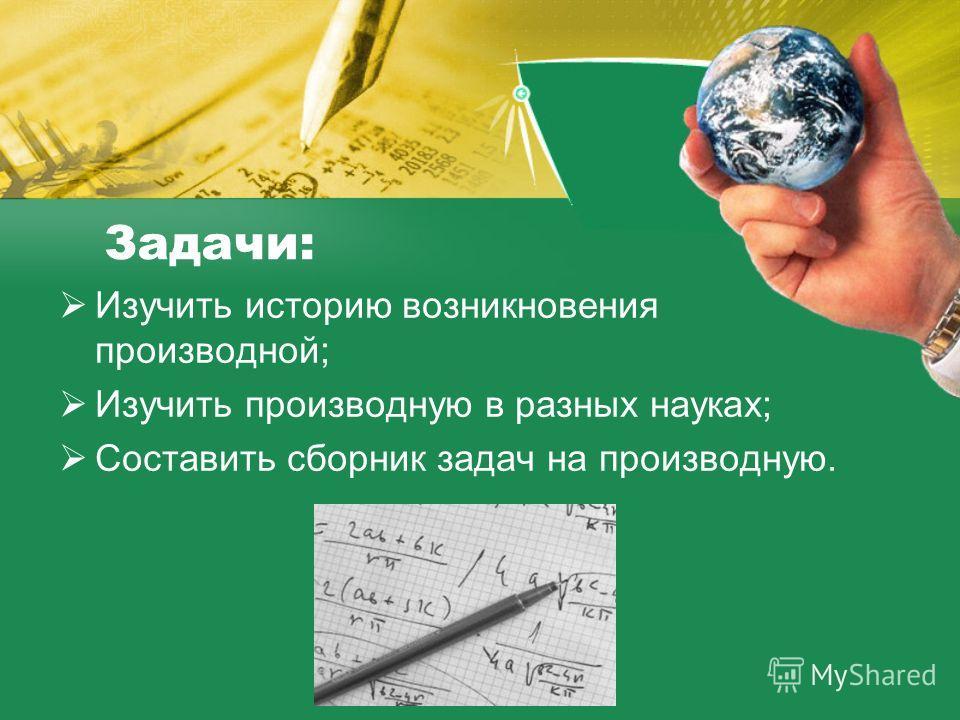 Задачи: Изучить историю возникновения производной; Изучить производную в разных науках; Составить сборник задач на производную.