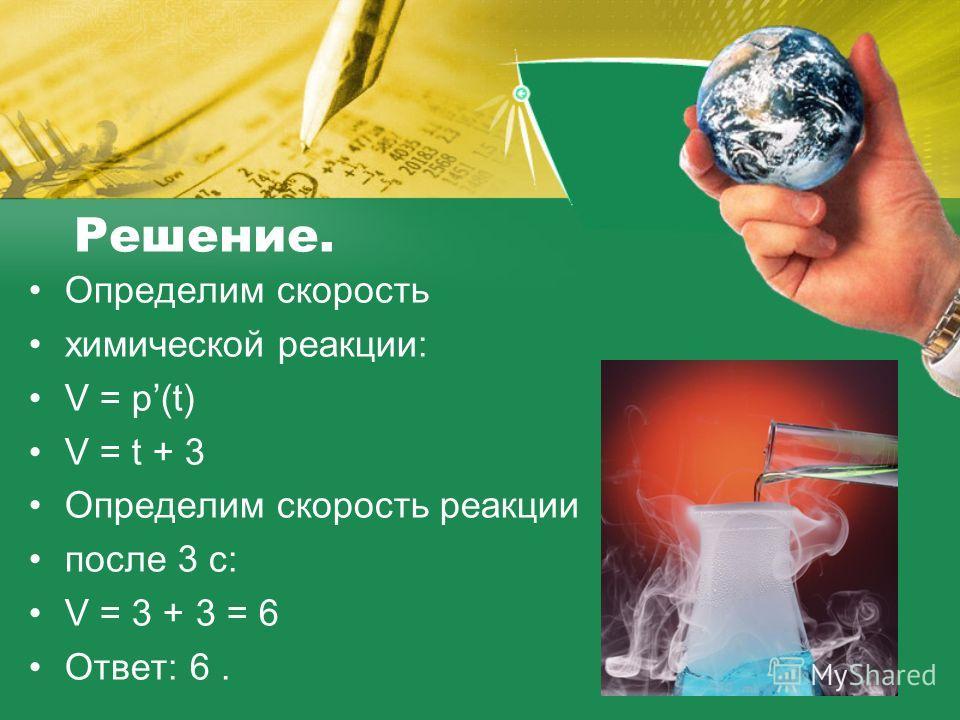 Решение. Определим скорость химической реакции: V = p(t) V = t + 3 Определим скорость реакции после 3 с: V = 3 + 3 = 6 Ответ: 6.