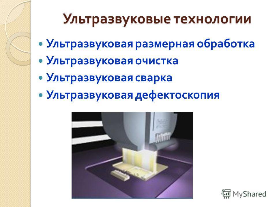 Ультразвуковые технологии Ультразвуковая размерная обработка Ультразвуковая очистка Ультразвуковая сварка Ультразвуковая дефектоскопия