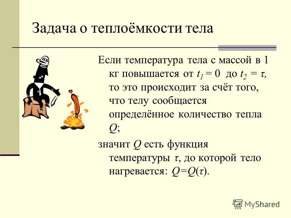 Задача о теплоёмкости тела Если температура тела с массой в 1 кг повышается от t 1 = 0 до t 2 = τ, то это происходит за счёт того, что телу сообщается определённое количество тепла Q; значит Q есть функция температуры τ, до которой тело нагревается: