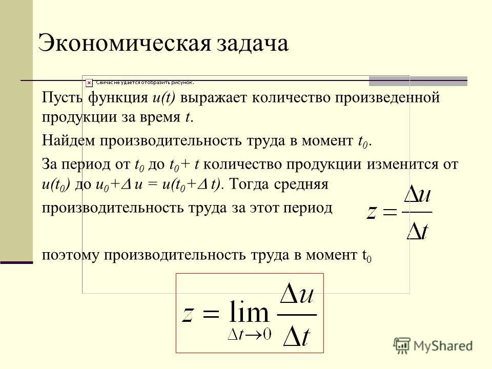 Экономическая задача Пусть функция u(t) выражает количество произведенной продукции за время t. Найдем производительность труда в момент t 0. За период от t 0 до t 0 + t количество продукции изменится от u(t 0 ) до u 0 + u = u(t 0 + t). Тогда средняя