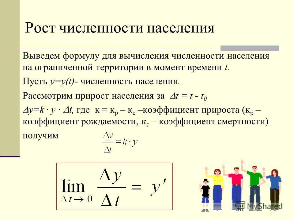 Рост численности населения Выведем формулу для вычисления численности населения на ограниченной территории в момент времени t. Пусть у=у(t)- численность населения. Рассмотрим прирост населения за t = t - t 0 y=k y t, где к = к р – к с –коэффициент пр