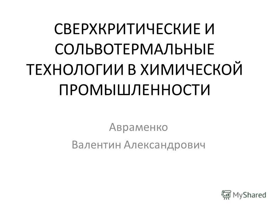 СВЕРХКРИТИЧЕСКИЕ И СОЛЬВОТЕРМАЛЬНЫЕ ТЕХНОЛОГИИ В ХИМИЧЕСКОЙ ПРОМЫШЛЕННОСТИ Авраменко Валентин Александрович