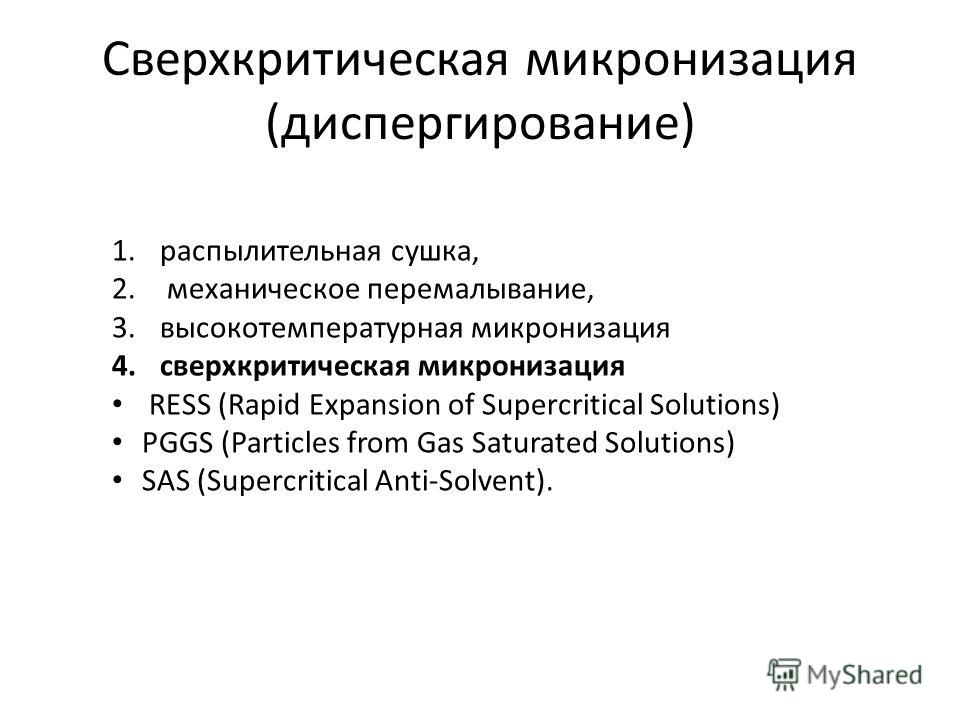 Сверхкритическая микронизация (диспергирование) 1. распылительная сушка, 2. механическое перемалывание, 3. высокотемпературная микронизация 4. сверхкритическая микронизация RESS (Rapid Expansion of Supercritical Solutions) PGGS (Particles from Gas Sa