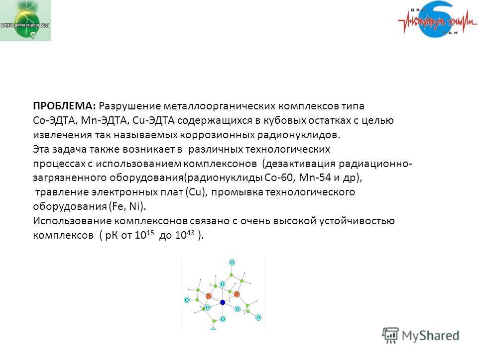 ПРОБЛЕМА: Разрушение металлоорганических комплексов типа Со-ЭДТА, Мn-ЭДТА, Cu-ЭДТА содержащихся в кубовых остатках с целью извлечения так называемых коррозионных радионуклидов. Эта задача также возникает в различных технологических процессах с исполь