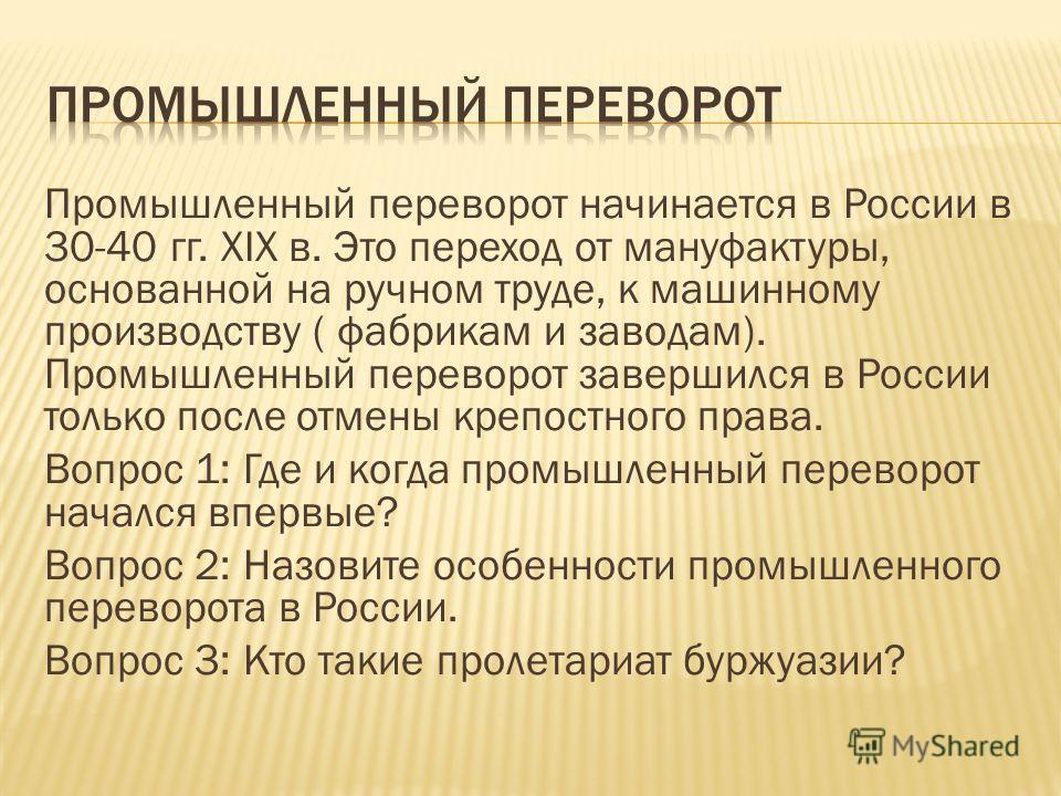 Промышленный переворот начинается в России в 30-40 гг. XIX в. Это переход от мануфактуры, основанной на ручном труде, к машинному производству ( фабрикам и заводам). Промышленный переворот завершился в России только после отмены крепостного права. Во