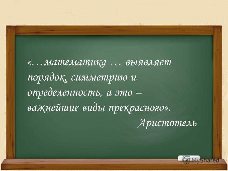 «…математика … выявляет порядок, симметрию и определенность, а это – важнейшие виды прекрасного». Аристотель