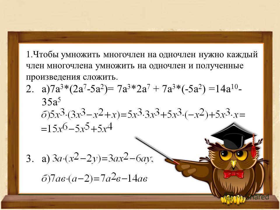 1. Чтобы умножить многочлен на одночлен нужно каждый член многочлена умножить на одночлен и полученные произведения сложить. 2.а)7 а 3 *(2 а 7 -5 а 2 )= 7 а 3 *2 а 7 + 7 а 3 *(-5 а 2 ) =14 а 10 - 35 а 5 3.а)